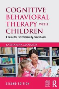 Cognitive Behavioral Therapy with Children: A Guide for the Community Practitioner by Katharina Manassis (Private Practice, Toronto, Ontario, Canada)
