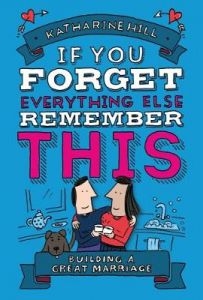 If You Forget Everything Else, Remember This: Building a Great Marriage by Katharine Hill (Hardback)