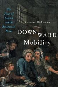 Downward Mobility: The Form of Capital and the Sentimental Novel by Katherine Binhammer (University of Alberta)