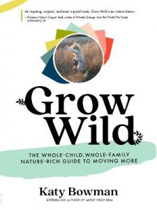 Grow Wild: The Whole-Child, Whole-Family, Nature-Rich Guide to Moving More by Katy Bowman