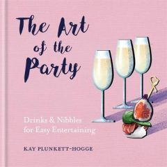 The Art of the Party: Drinks & Nibbles for Easy Entertaining by Kay Plunkett-Hogge (Hardback)