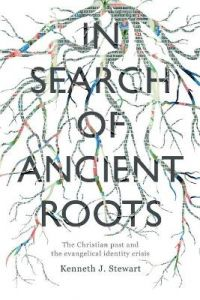In Search of Ancient Roots: The Christian Past And The Evangelical Identity Crisis by Kenneth J Stewart