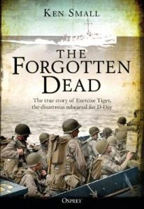 The Forgotten Dead: The true story of Exercise Tiger, the disastrous rehearsal for D-Day by Ken Small