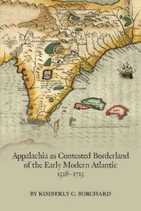 Appalachia as Contested Borderland of the Early Modern Atlantic, 1528-1715 by Kimberly C. Borchard