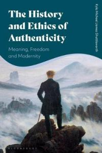 The History and Ethics of Authenticity: Meaning, Freedom, and Modernity by Kyle Michael James Shuttleworth (Queen's University Belfast, UK)