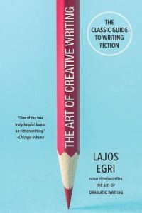 The Art Of Creative Writing: The Classic Guide to Writing Fiction by Lajos Egri