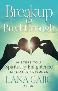 Breakup to Breakthrough: 10 Steps to a Spiritually Enlightened Life after Divorce by Lana Gajic