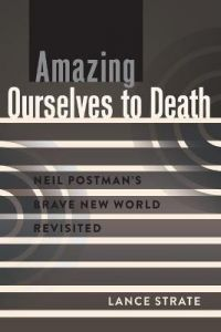 Amazing Ourselves to Death: Neil Postman's Brave New World Revisited by Lance Strate