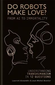 Do Robots Make Love?: From AI to Immortality - Understanding Transhumanism in 12 Questions by Laurent Alexandre (Hardback)