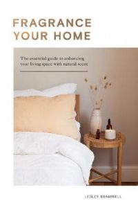 Fragrance Your Home: The Essential Guide to Enhancing Your Living Space with Natural Scent by Lesley Bramwell (Hardback)
