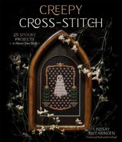 Creepy Cross-Stitch: 25 Spooky Projects to Haunt Your Halls by Lindsay Swearingen
