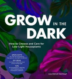 Grow in the Dark: How to Choose and Care for Low-Light Houseplants by Lisa Eldred Steinkopf (Hardback)