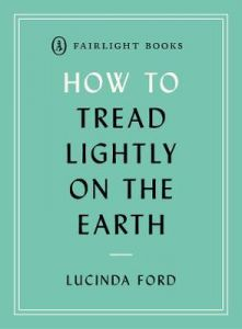 How to Tread Lightly on the Earth: Following a low-carbon, low-biodiversity loss, plastic-free lifestyle by Lucinda Ford