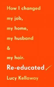 Re-educated: How I changed my job, my home, my husband and my hair by Lucy Kellaway (Hardback)