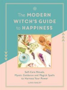 The Modern Witch's Guide to Happiness: Self-care rituals, mystic guidance and magick spells to harness your power by Luna Bailey (Hardback)