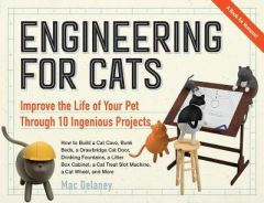 Engineering for Cats: Improve the Life of Your Pet Through 10 Ingenious Projects by Mac Delaney