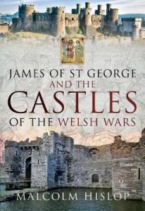 James of St George and the Castles of the Welsh Wars by Malcolm Hislop (Hardback)