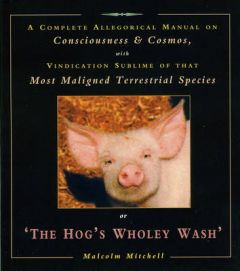 The Hog's Wholey Wash: A Complete Allegorical Manual on Consciousness and Cosmos, with Vindication Sublime of That Most Maligned Terrestrial Species by Malcolm Mitchell