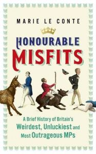 Honourable Misfits: A Brief History of Britain's Weirdest, Unluckiest and Most Outrageous MPs by Marie Le Conte (Hardback)