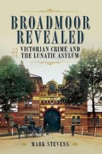 Broadmoor Revealed: Victorian Crime and the Lunatic Asylum by Mark Stevens