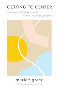 Getting to Center: Pathways to Finding Yourself Within the Great Unknown by Marlee Grace
