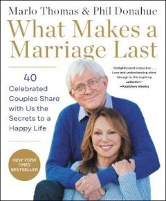What Makes a Marriage Last: 40 Celebrated Couples Share with Us the Secrets to a Happy Life by Marlo Thomas