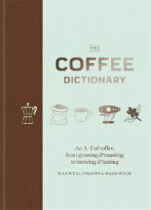 The Coffee Dictionary: An A-Z of coffee, from growing & roasting to brewing & tasting by Maxwell Colonna-Dashwood (Hardback)