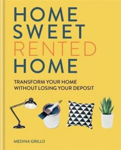 Home Sweet Rented Home: Transform Your Home Without Losing Your Deposit by Medina Grillo (Hardback)
