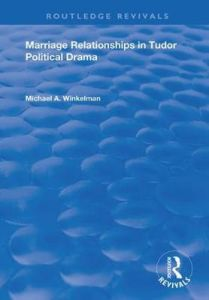 Marriage Relationships in Tudor Political Drama by Michael A. Winkelman