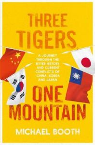 Three Tigers, One Mountain: A Journey through the Bitter History and Current Conflicts of China, Korea and Japan by Michael Booth