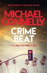 Crime Beat: True Crime Reports Of Cops And Killers by Michael Connelly