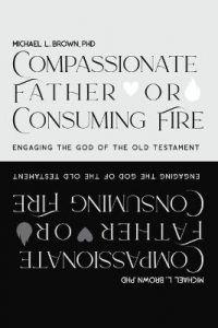 Compassionate Father or Consuming Fire?: Engaging the God of the Old Testament by Michael L Brown (Hardback)