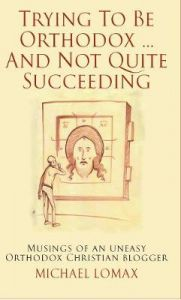 Trying To Be Orthodox ... And Not Quite Succeeding: Musings of an Uneasy Orthodox Christian Blogger by Michael Lomax