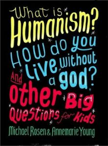 What is Humanism? How do you live without a god? And Other Big Questions for Kids by Michael Rosen