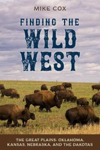 Finding the Wild West: The Great Plains: Oklahoma, Kansas, Nebraska, and the Dakotas by Mike Cox
