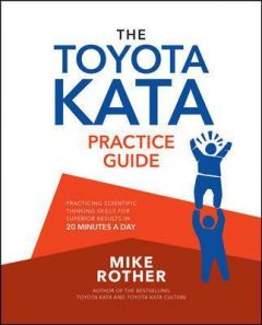 The Toyota Kata Practice Guide: Practicing Scientific Thinking Skills for Superior Results in 20 Minutes a Day by Mike Rother