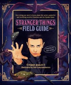 The Stranger Things Field Guide: Everything you need to know about the weird, wonderful and terrifying world of Hawkins and the Upside Down by Nadia Bailey (Hardback)