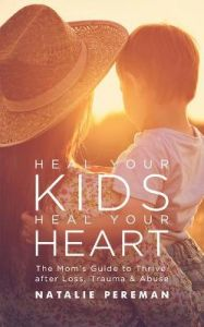 Heal Your Kids, Heal Your Heart: The Mom's Guide to Thrive after Loss, Trauma & Abuse by Natalie Pereman