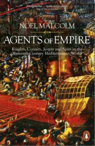 Agents of Empire: Knights, Corsairs, Jesuits and Spies in the Sixteenth-Century Mediterranean World by Noel Malcolm