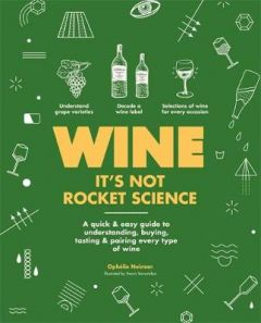 Wine it's not rocket science: A quick & easy guide to understanding, buying, tasting & pairing every type of wine by Ophelie Neiman