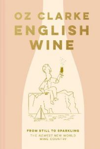 English Wine: From still to sparkling: The NEWEST New World wine country by Oz Clarke (Hardback)