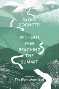 Without Ever Reaching the Summit: A Himalayan Journey by Paolo Cognetti (Author) (Hardback)