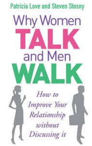 Why Women Talk and Men Walk: How to Improve Your Relationship Without Discussing It by Patricia Love