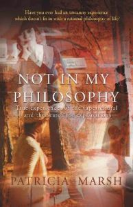 Not in My Philosophy: True experiences of the supernatural and the search for explanations by Patricia Marsh