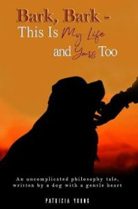 Bark, Bark - This Is My Life and Yours Too: An Uncomplicated Philosophy Tale, Written by a Dog with a Gentle Heart by Patricia Young