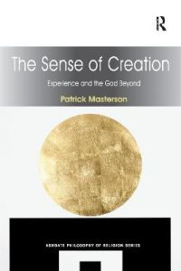The Sense of Creation: Experience and the God Beyond by Patrick Masterson
