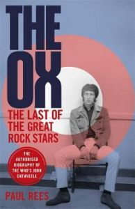 The Ox: The Last of the Great Rock Stars: The Authorised Biography of The Who's John Entwistle by Paul Rees