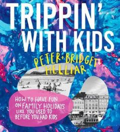 Trippin' with Kids: How to have fun on family holidays - just like you did before you had kids by Peter Helliar