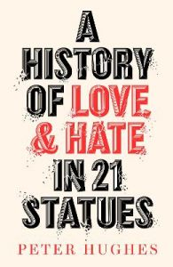 A History of Love and Hate in 21 Statues by Peter Hughes (Hardback)