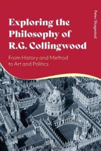 Exploring the Philosophy of R. G. Collingwood: From History and Method to Art and Politics by Peter Skagestad (University of Massachusetts Lowell, USA)